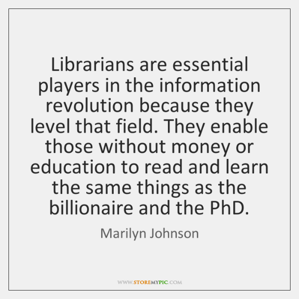 Librarians are essential players in the information revolution because they level that ...