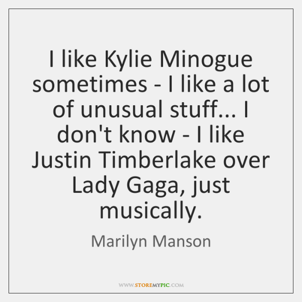 I like Kylie Minogue sometimes - I like a lot of unusual ...