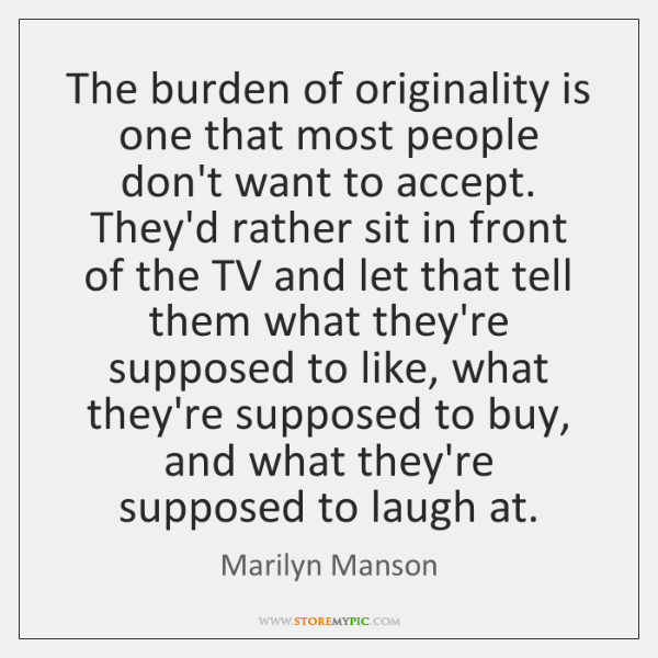 The burden of originality is one that most people don't want to ...