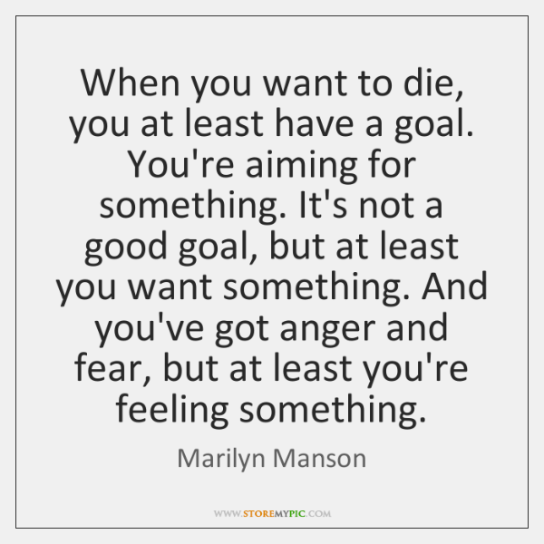 When you want to die, you at least have a goal. You're ...
