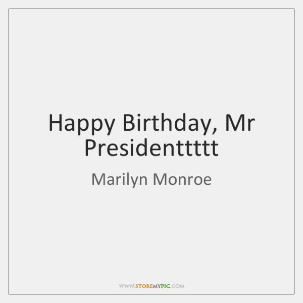 Happy Birthday, Mr Presidenttttt