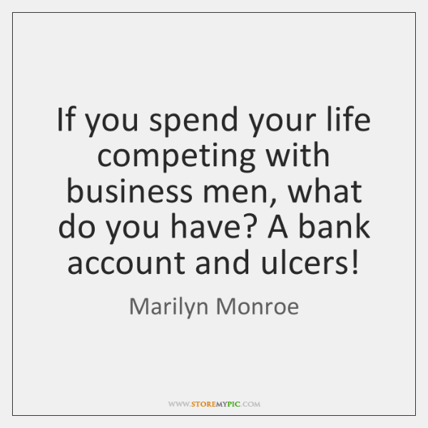 If you spend your life competing with business men, what do you ...
