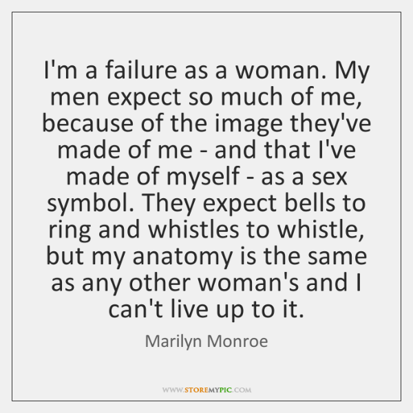I'm a failure as a woman. My men expect so much of ...