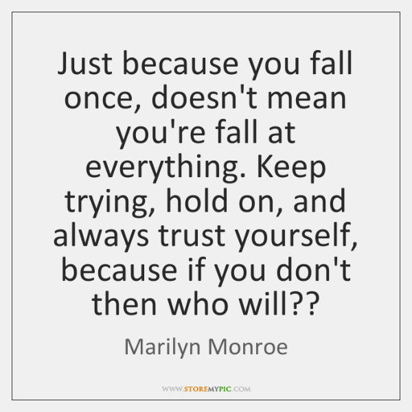 Just because you fall once, doesn't mean you're fall at everything. Keep ...