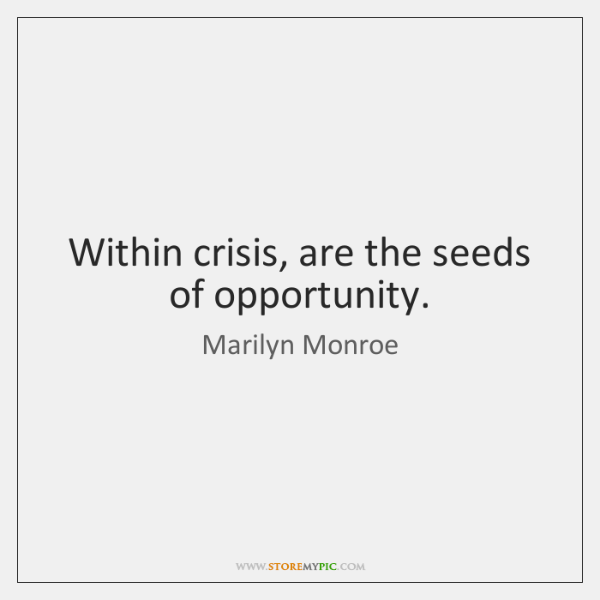Within crisis, are the seeds of opportunity.
