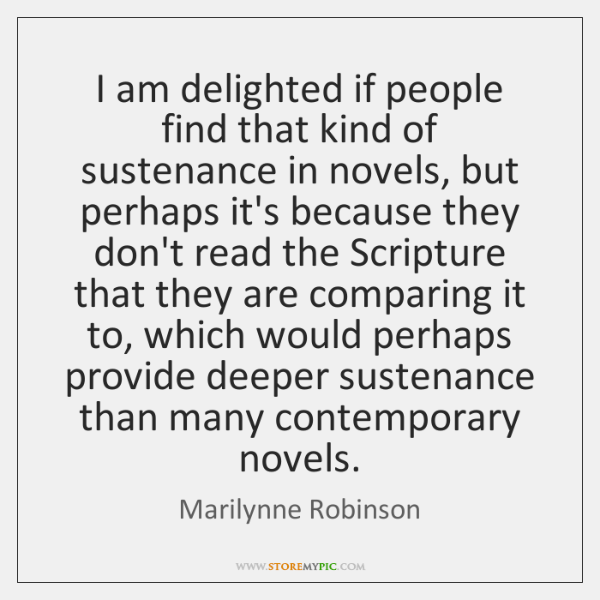 I am delighted if people find that kind of sustenance in novels, ...