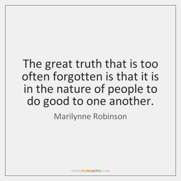 The great truth that is too often forgotten is that it is ...