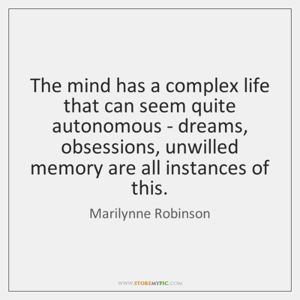 The mind has a complex life that can seem quite autonomous - ...