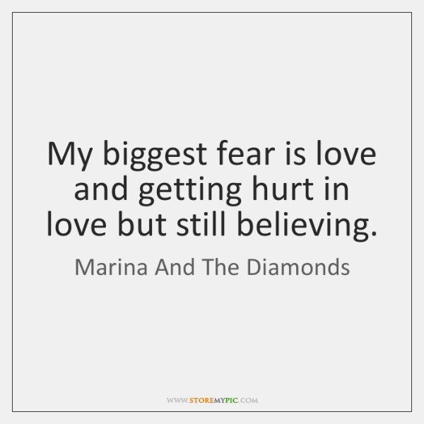 My biggest fear is love and getting hurt in love but still ...