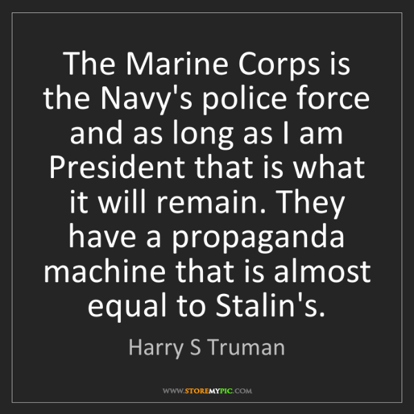 Harry S Truman: The Marine Corps is the Navy's police force and as long...