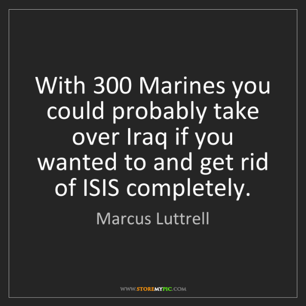Marcus Luttrell: With 300 Marines you could probably take over Iraq if...