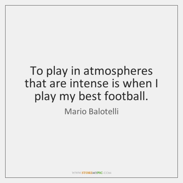 To play in atmospheres that are intense is when I play my ...