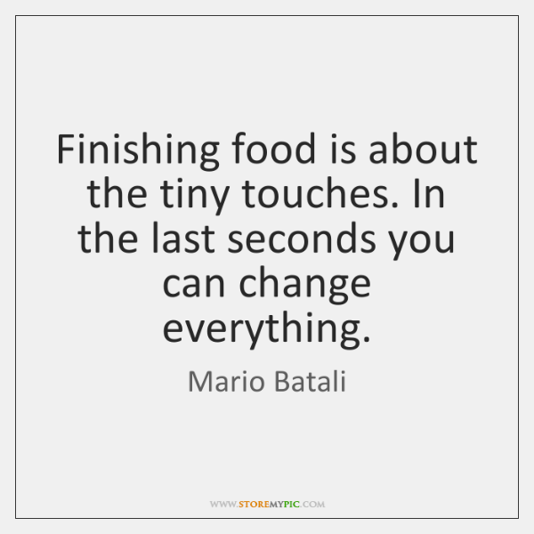 Finishing food is about the tiny touches. In the last seconds you ...