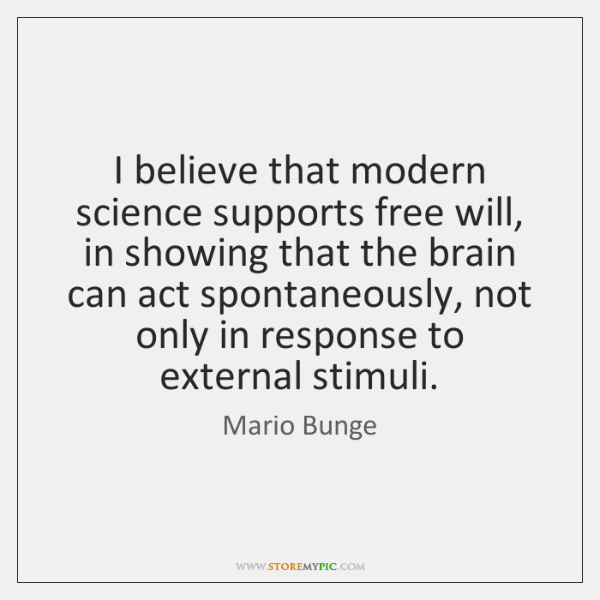 I believe that modern science supports free will, in showing that the ...