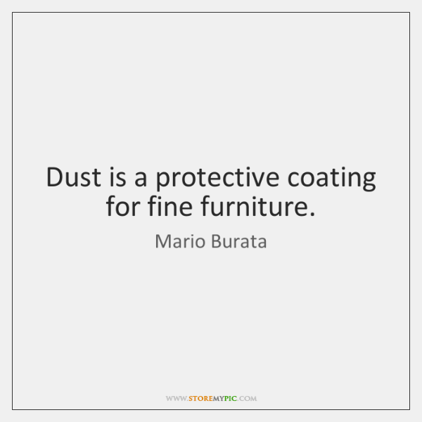 Dust is a protective coating for fine furniture.