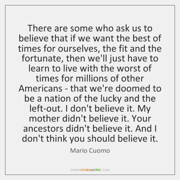 There are some who ask us to believe that if we want ...