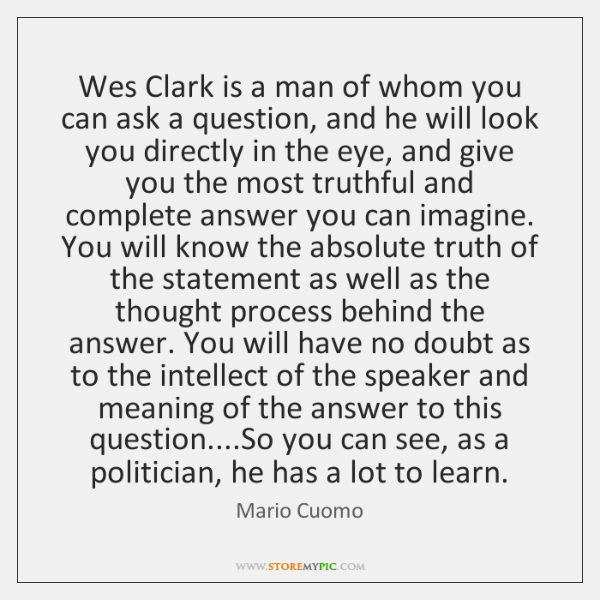 Wes Clark is a man of whom you can ask a question, ...