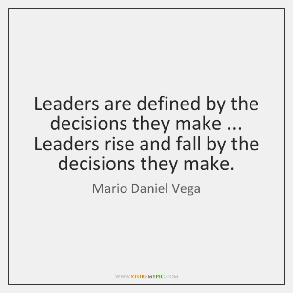 Leaders are defined by the decisions they make ... Leaders rise and fall ...