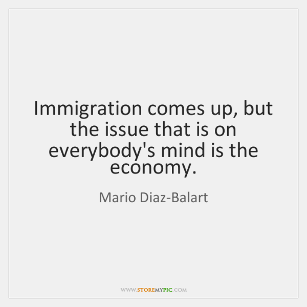 Immigration comes up, but the issue that is on everybody's mind is ...