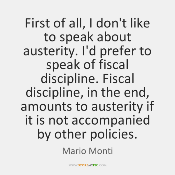 First of all, I don't like to speak about austerity. I'd prefer ...