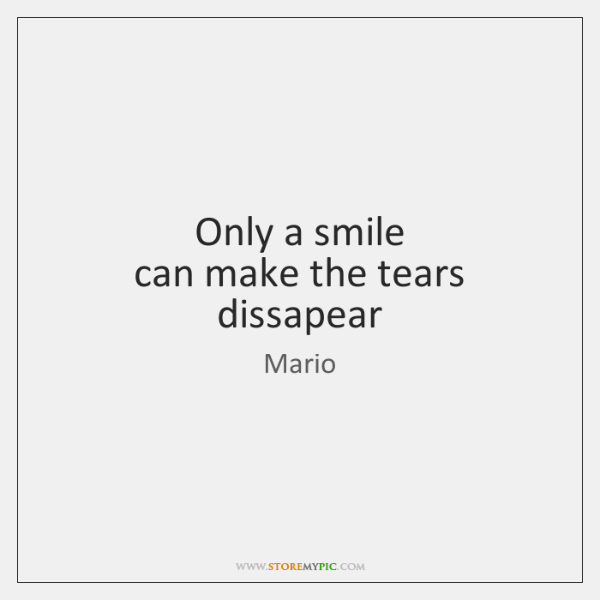 Only a smile  can make the tears dissapear