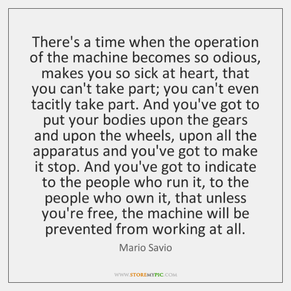 There's a time when the operation of the machine becomes so odious, ...