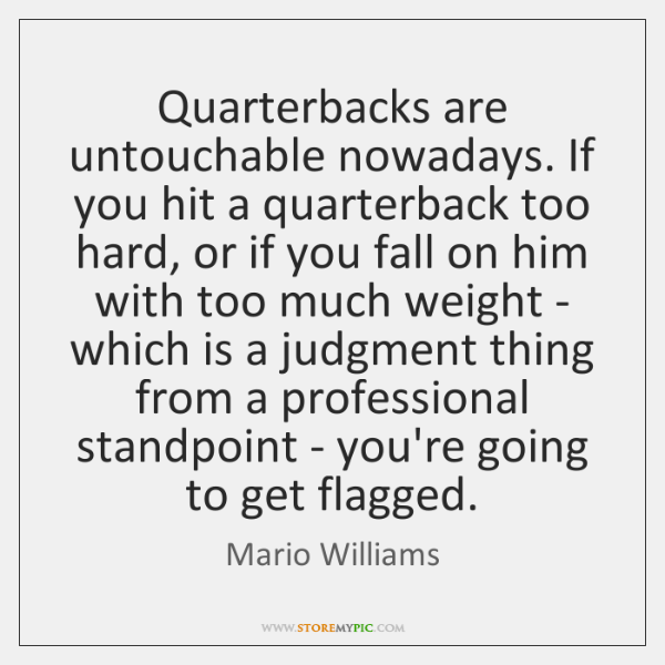 Quarterbacks are untouchable nowadays. If you hit a quarterback too hard, or ...