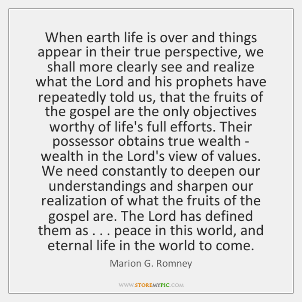 When earth life is over and things appear in their true perspective, ...