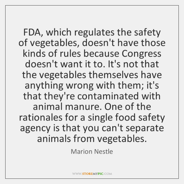 FDA, which regulates the safety of vegetables, doesn't have those kinds of ...