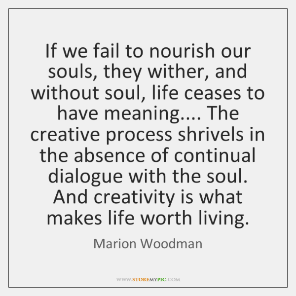 If we fail to nourish our souls, they wither, and without soul, ...