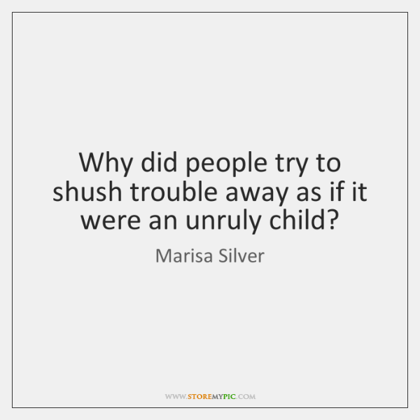 Why did people try to shush trouble away as if it were ...