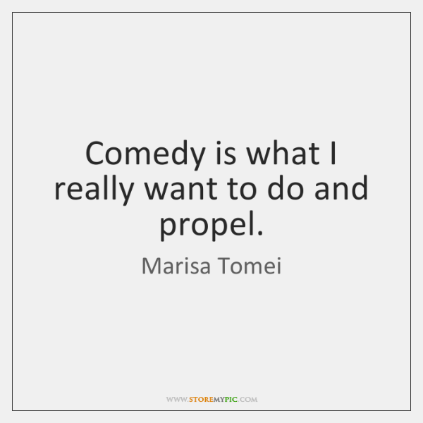 Comedy is what I really want to do and propel.