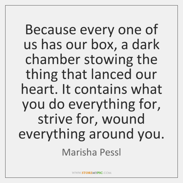 Because every one of us has our box, a dark chamber stowing ...