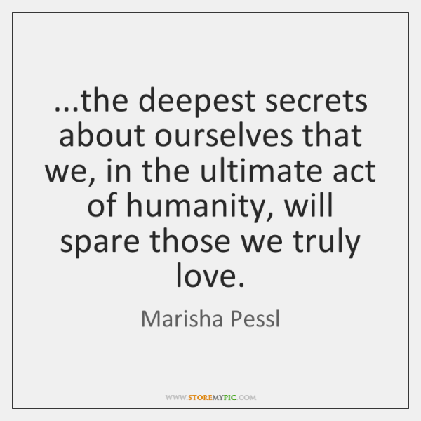 ...the deepest secrets about ourselves that we, in the ultimate act of ...