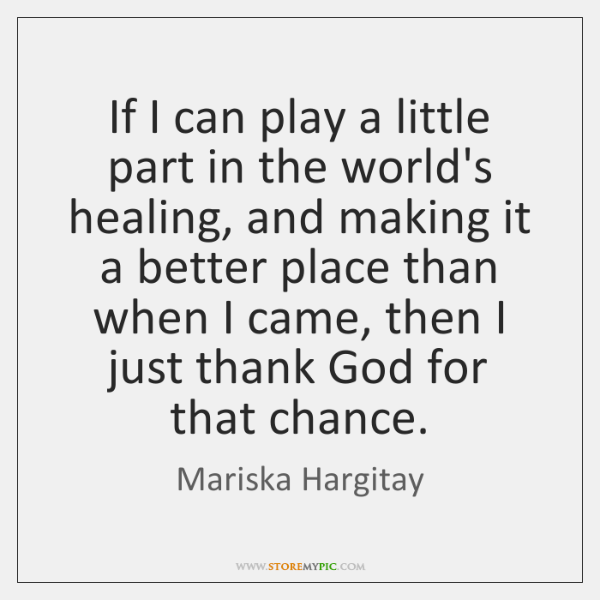 If I can play a little part in the world's healing, and ...