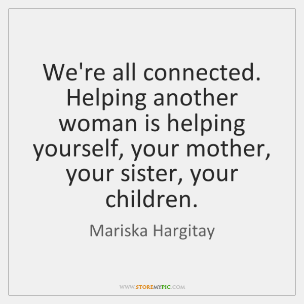 We're all connected. Helping another woman is helping yourself, your mother, your ...