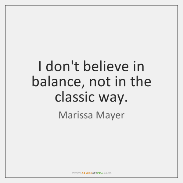I don't believe in balance, not in the classic way.
