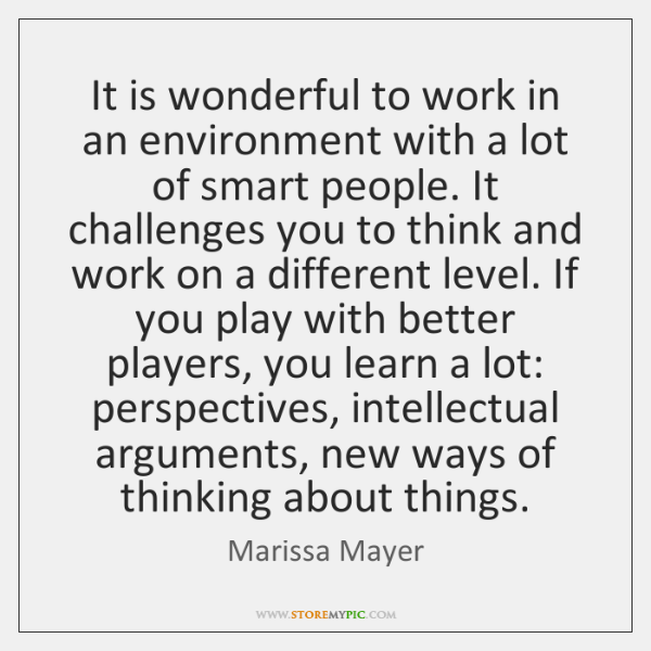 It is wonderful to work in an environment with a lot of ...