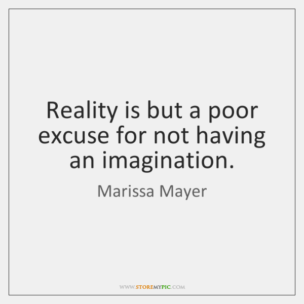 Reality is but a poor excuse for not having an imagination.