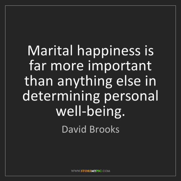 David Brooks: Marital happiness is far more important than anything...