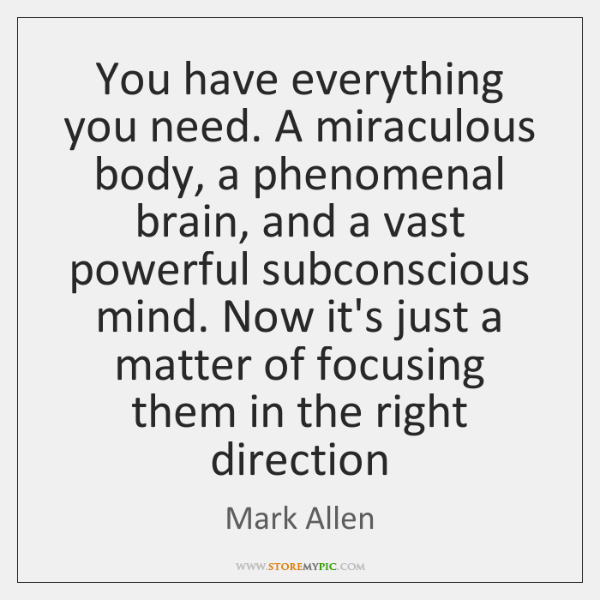 You have everything you need. A miraculous body, a phenomenal brain, and ...