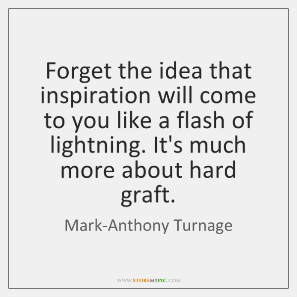 Forget the idea that inspiration will come to you like a flash ...