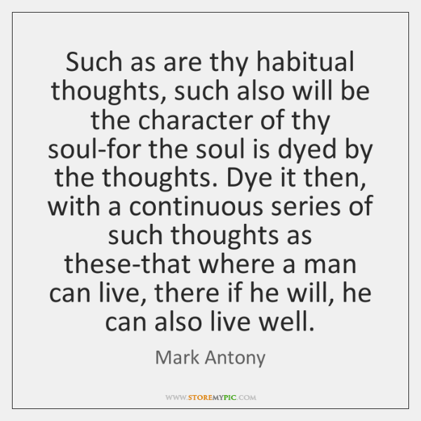 Such as are thy habitual thoughts, such also will be the character ...