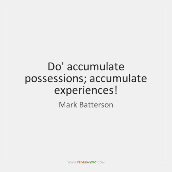 Do' accumulate possessions; accumulate experiences!