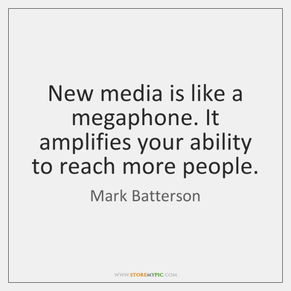 New media is like a megaphone. It amplifies your ability to reach ...