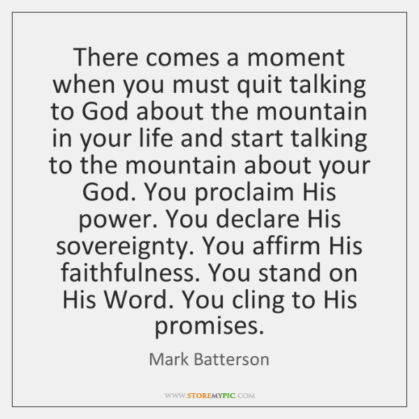 There comes a moment when you must quit talking to God about ...