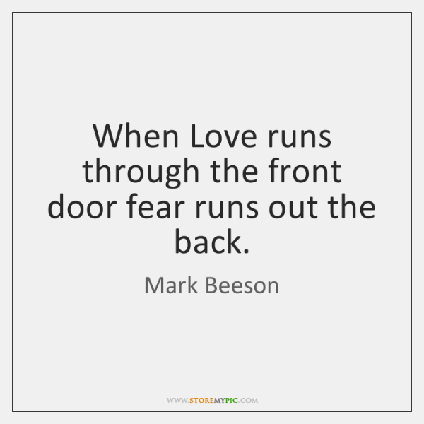 When Love runs through the front door fear runs out the back.