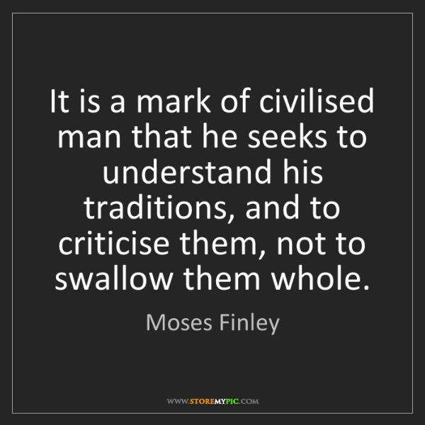 Moses Finley: It is a mark of civilised man that he seeks to understand...