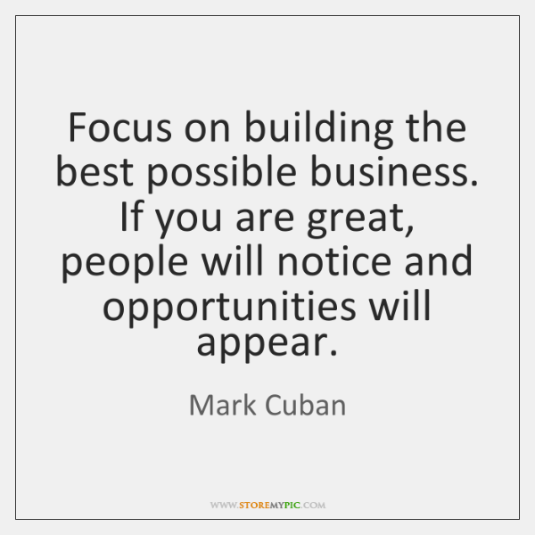 Focus on building the best possible business. If you are great, people ...