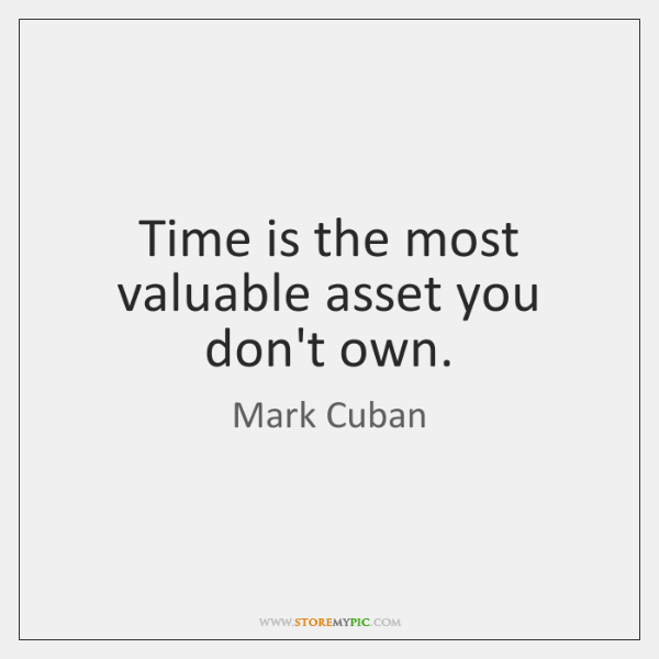 Time is the most valuable asset you don't own.